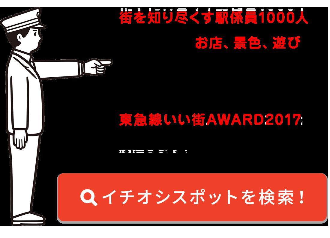 東急電鉄駅係員 1,000名がのいお気に入りのお店、景色、遊びが大集合! みなさまの一票によって、東急線いい街AWARD2017が決定します! イチオシスポットを検索!